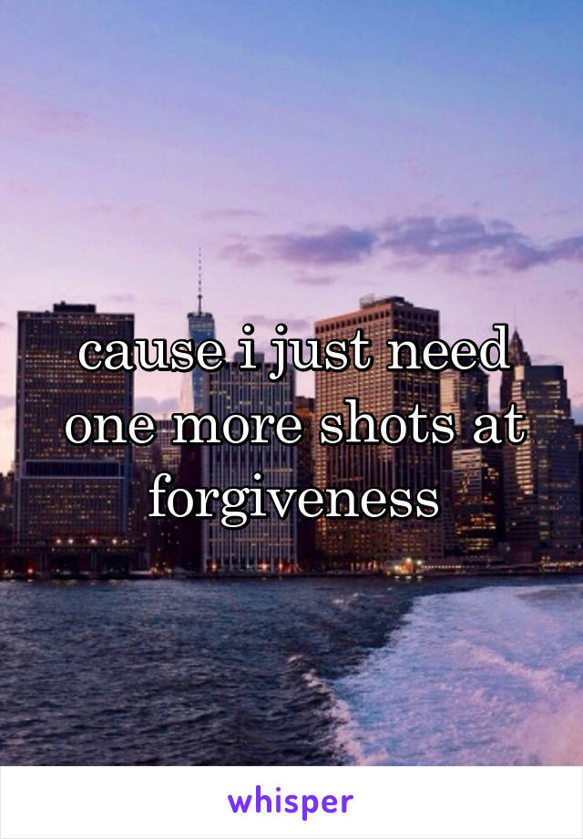 cause i just need one more shots at forgiveness