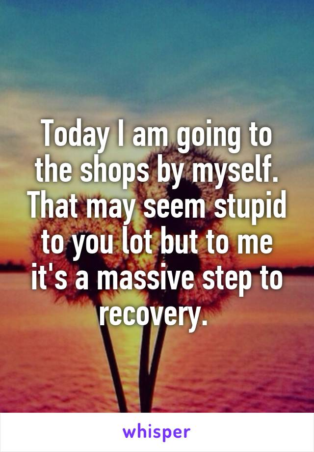 Today I am going to the shops by myself. That may seem stupid to you lot but to me it's a massive step to recovery.