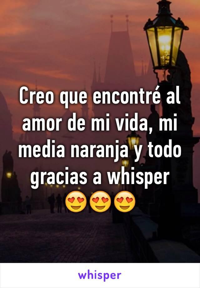 Creo que encontré al amor de mi vida, mi media naranja y todo gracias a whisper  😍😍😍