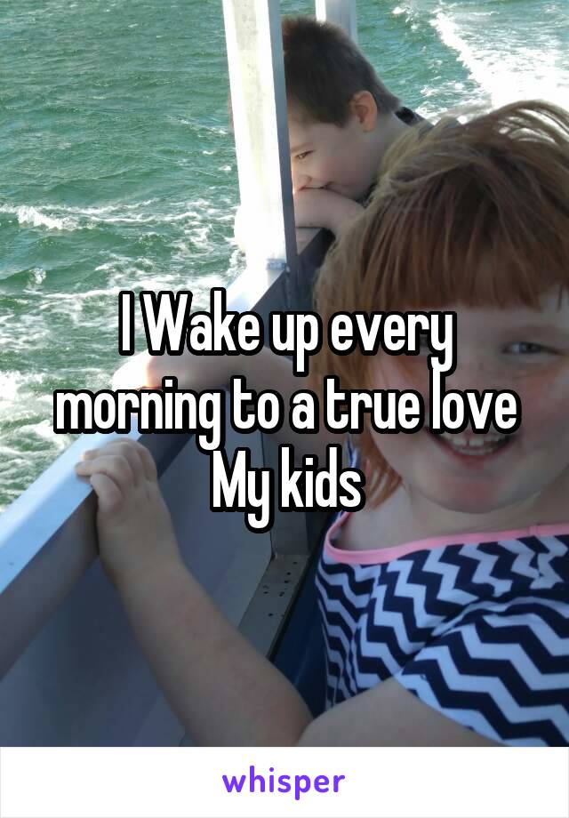 I Wake up every morning to a true love My kids