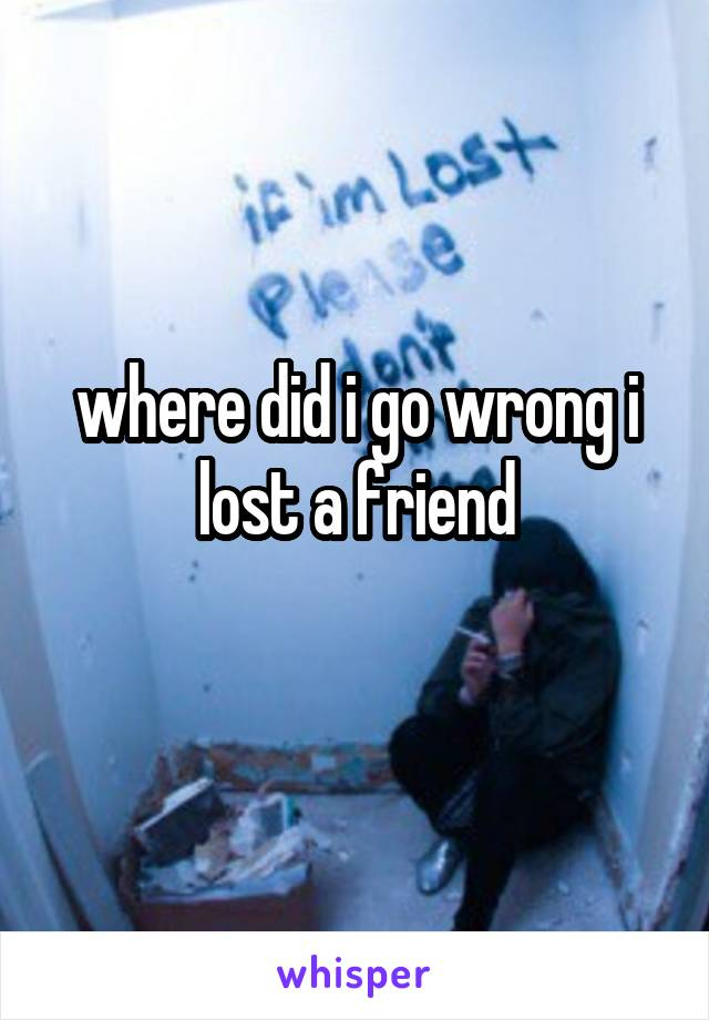 where did i go wrong i lost a friend