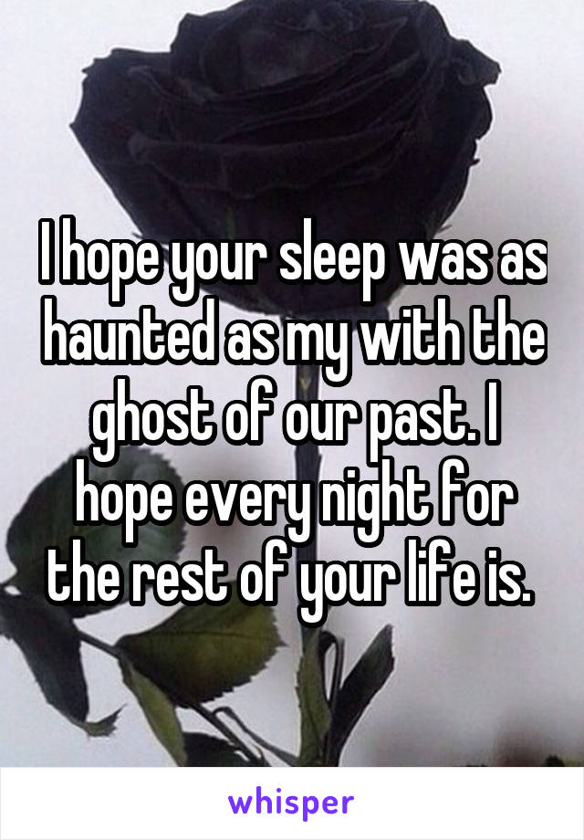I hope your sleep was as haunted as my with the ghost of our past. I hope every night for the rest of your life is.