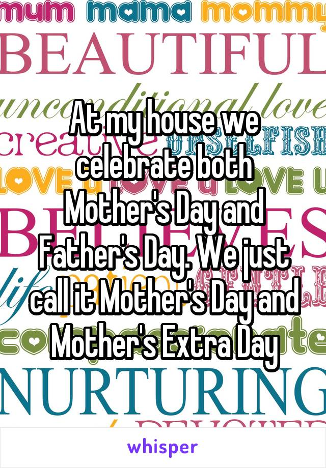 At my house we celebrate both Mother's Day and Father's Day. We just call it Mother's Day and Mother's Extra Day