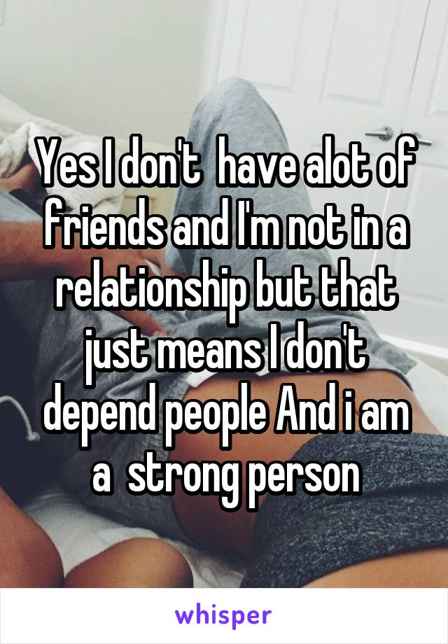 Yes I don't  have alot of friends and I'm not in a relationship but that just means I don't depend people And i am a  strong person