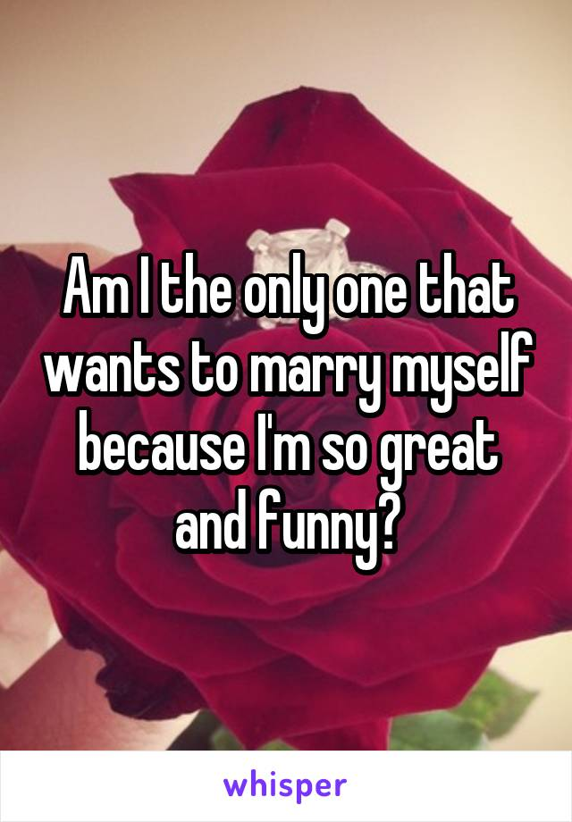 Am I the only one that wants to marry myself because I'm so great and funny?