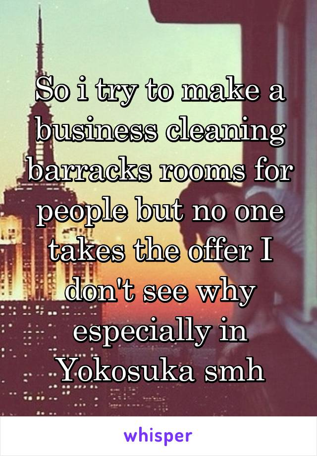 So i try to make a business cleaning barracks rooms for people but no one takes the offer I don't see why especially in Yokosuka smh