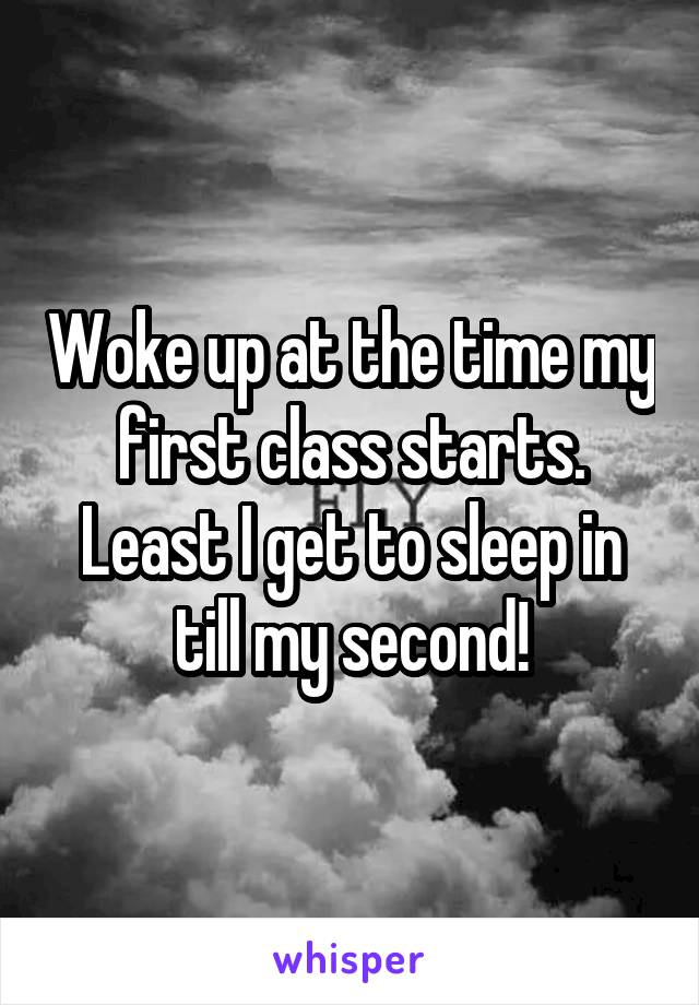 Woke up at the time my first class starts. Least I get to sleep in till my second!