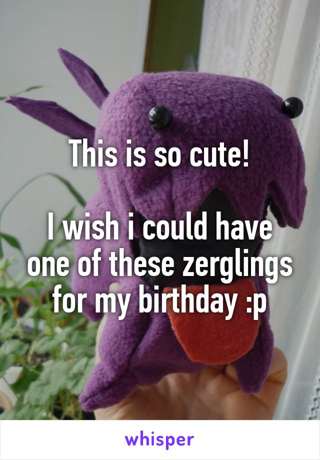 This is so cute!  I wish i could have one of these zerglings for my birthday :p