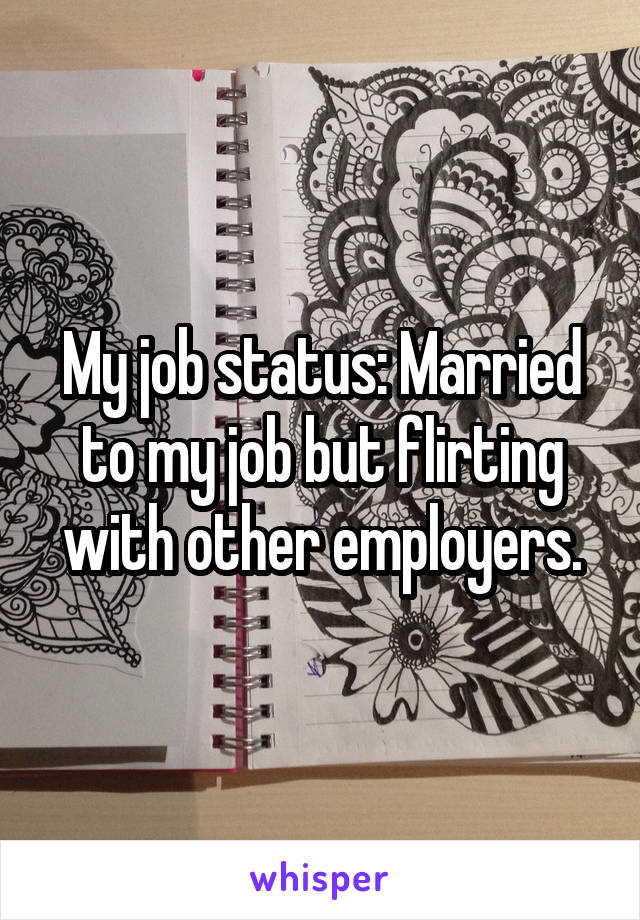 My job status: Married to my job but flirting with other employers.