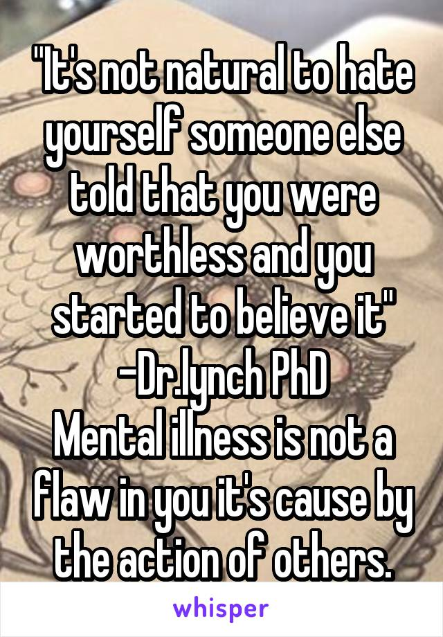"""It's not natural to hate yourself someone else told that you were worthless and you started to believe it"" -Dr.lynch PhD Mental illness is not a flaw in you it's cause by the action of others."