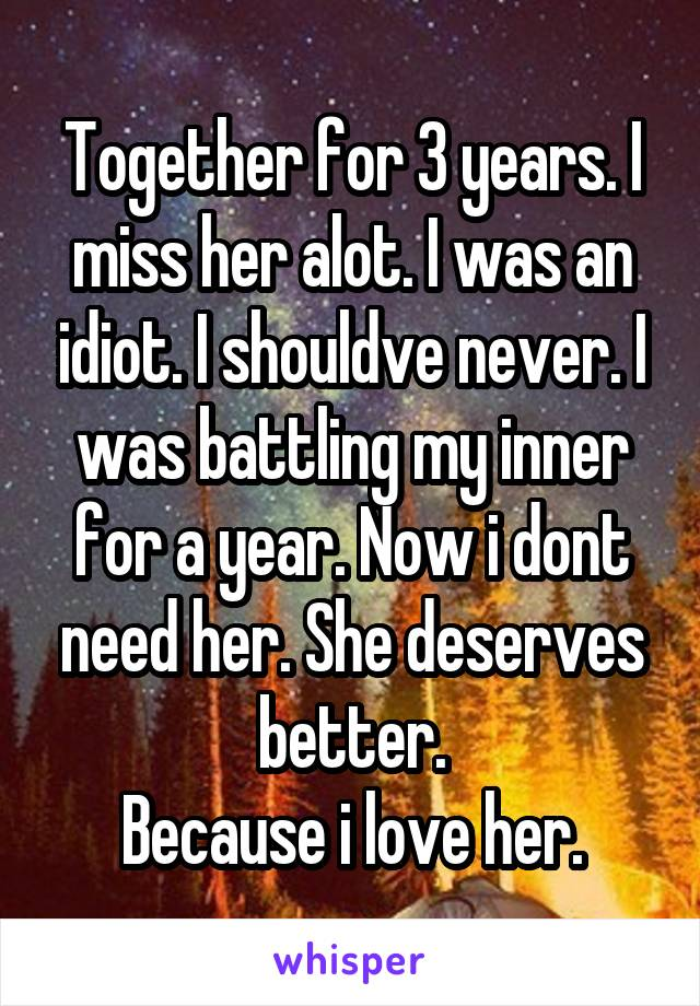 Together for 3 years. I miss her alot. I was an idiot. I shouldve never. I was battling my inner for a year. Now i dont need her. She deserves better. Because i love her.