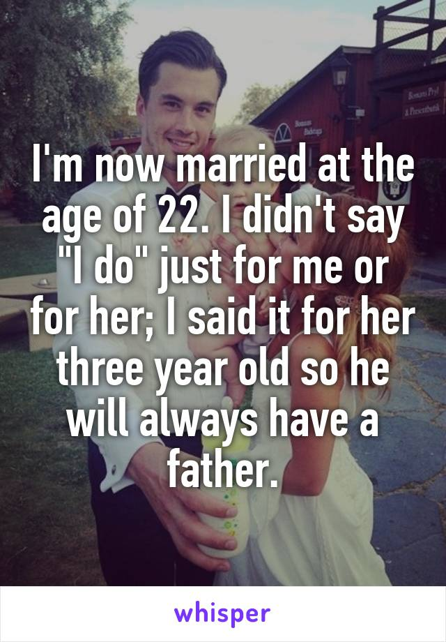 """I'm now married at the age of 22. I didn't say """"I do"""" just for me or for her; I said it for her three year old so he will always have a father."""