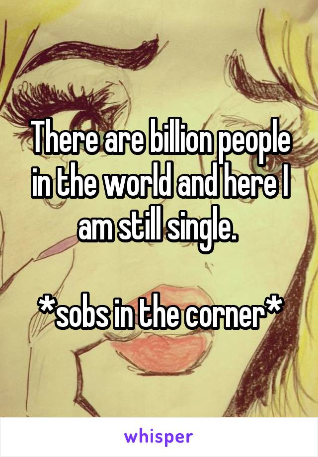 There are billion people in the world and here I am still single.   *sobs in the corner*