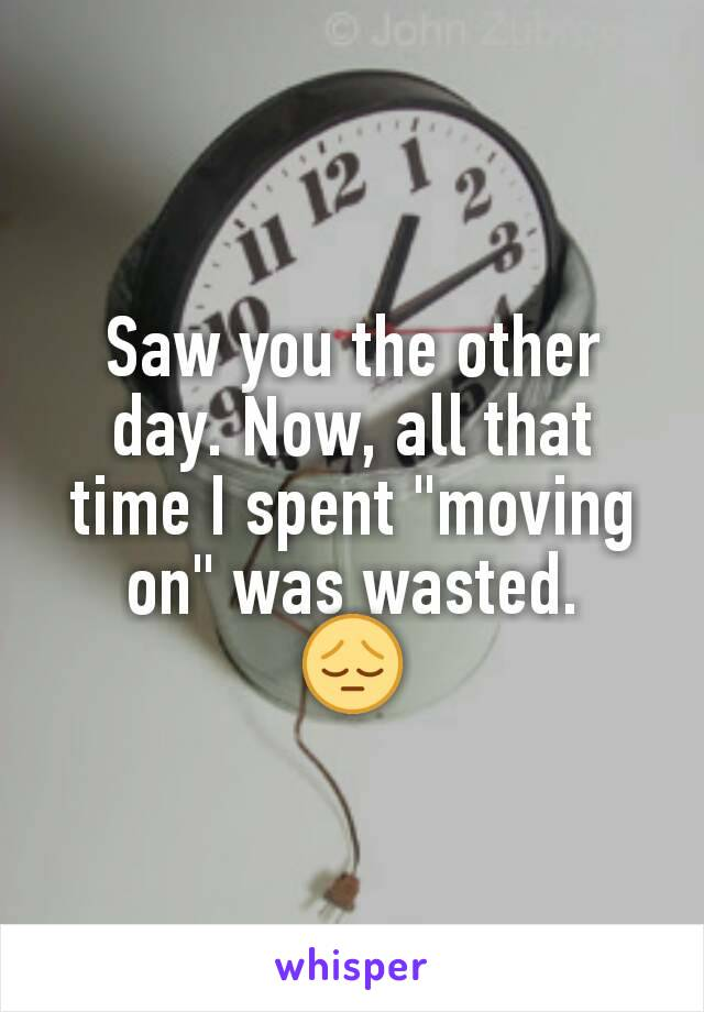 "Saw you the other day. Now, all that time I spent ""moving on"" was wasted. 😔"