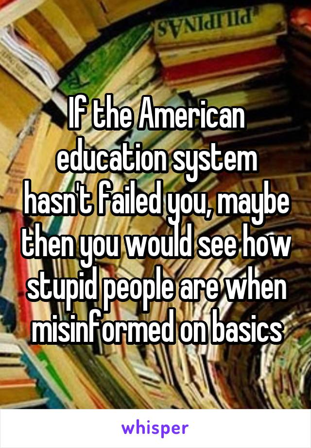 If the American education system hasn't failed you, maybe then you would see how stupid people are when misinformed on basics