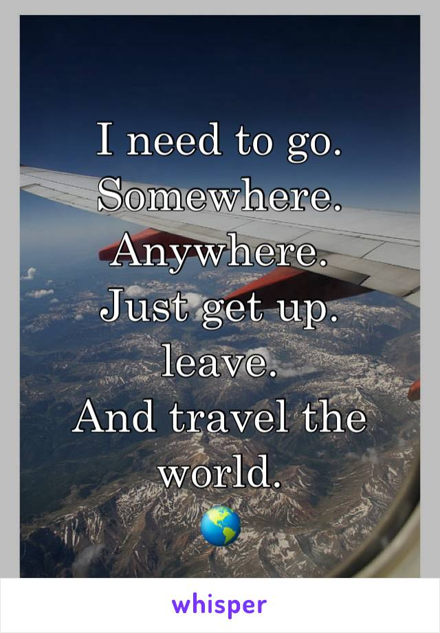 I need to go.  Somewhere. Anywhere. Just get up. leave. And travel the world. 🌎