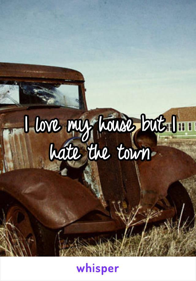 I love my house but I hate the town