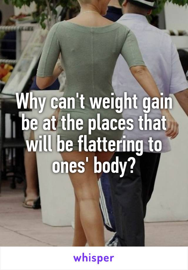 Why can't weight gain be at the places that will be flattering to ones' body?