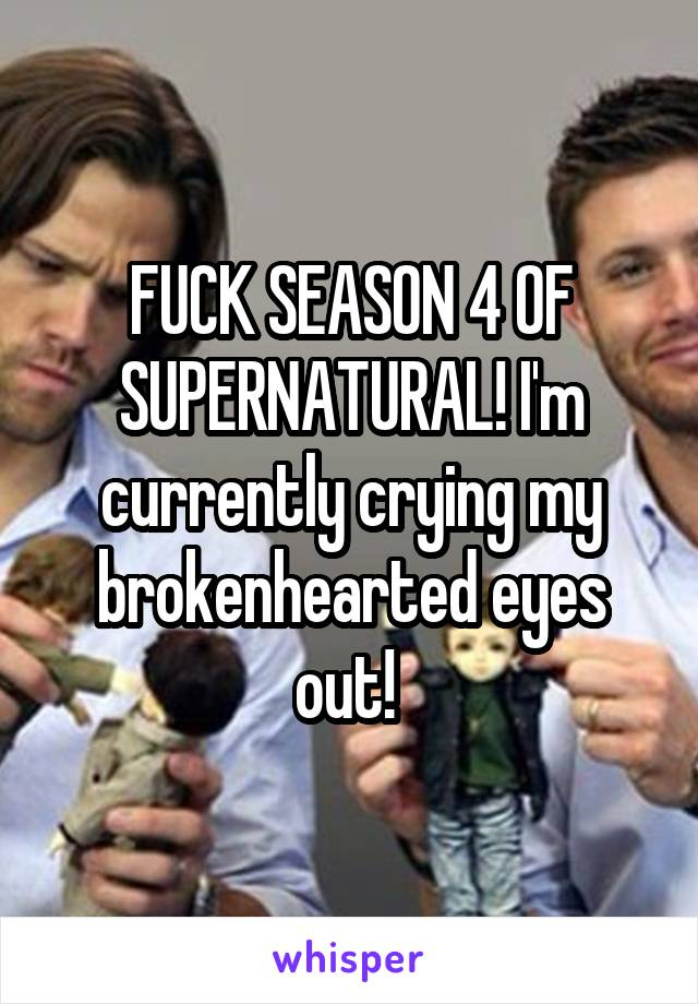 FUCK SEASON 4 OF SUPERNATURAL! I'm currently crying my brokenhearted eyes out!