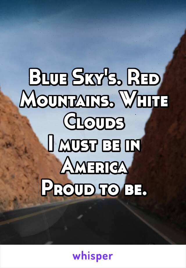 Blue Sky's. Red Mountains. White Clouds I must be in America Proud to be.