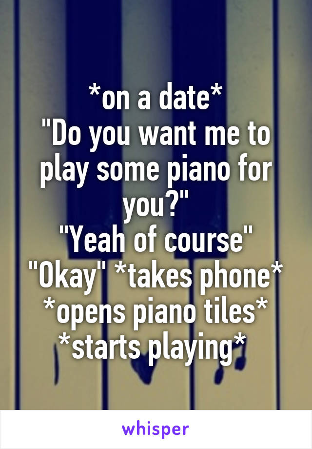 """*on a date* """"Do you want me to play some piano for you?"""" """"Yeah of course"""" """"Okay"""" *takes phone* *opens piano tiles* *starts playing*"""