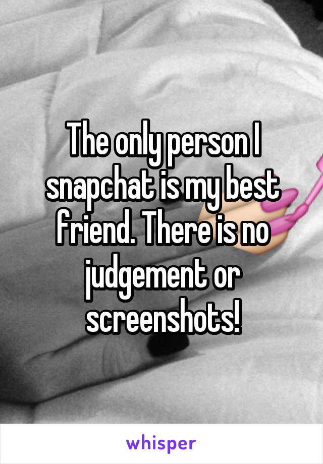 The only person I snapchat is my best friend. There is no judgement or screenshots!