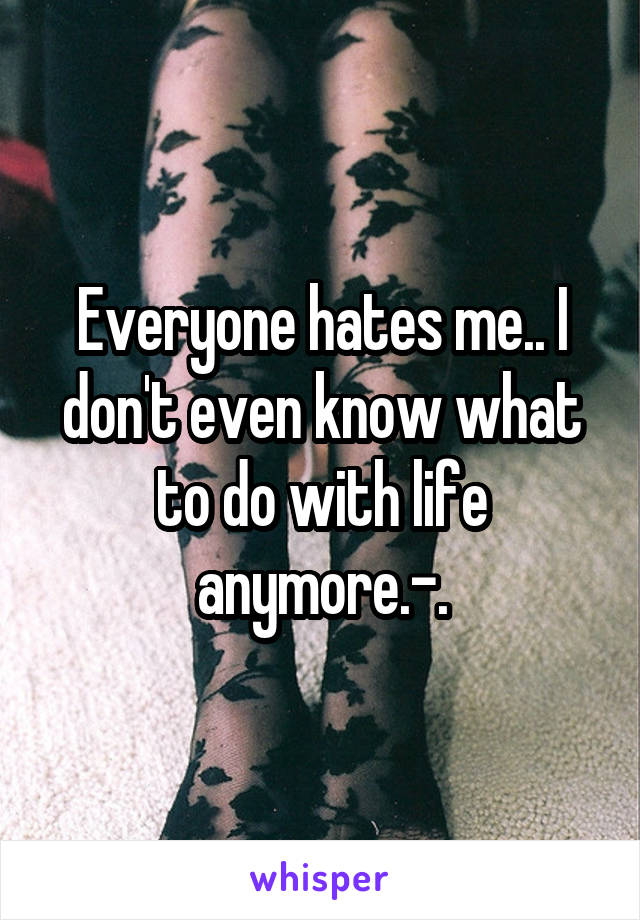 Everyone hates me.. I don't even know what to do with life anymore.-.