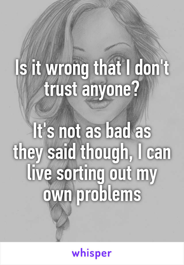 Is it wrong that I don't trust anyone?  It's not as bad as they said though, I can live sorting out my own problems