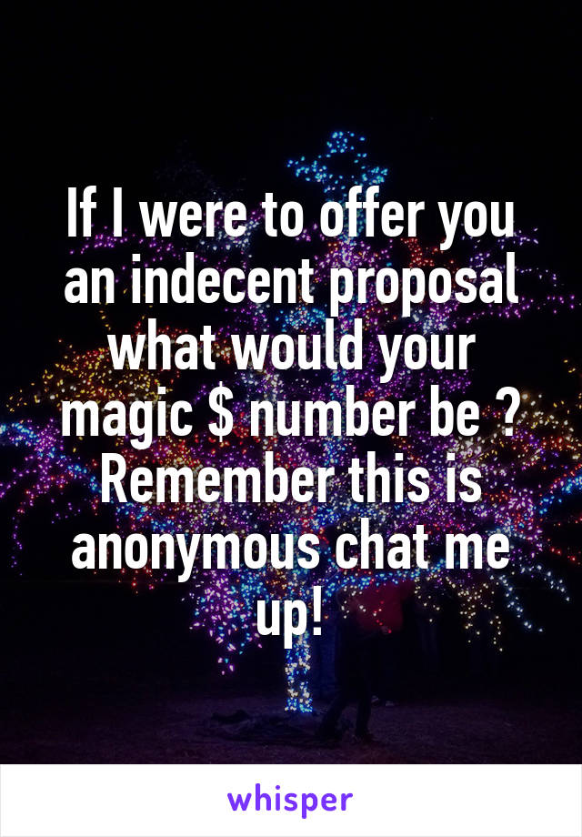If I were to offer you an indecent proposal what would your magic $ number be ? Remember this is anonymous chat me up!