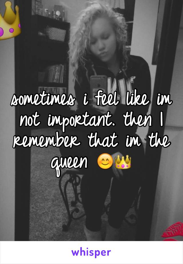 sometimes i feel like im not important. then I remember that im the queen 😊👑