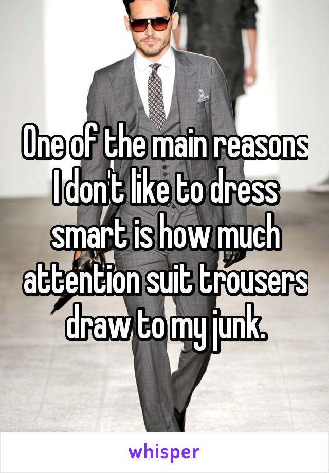 One of the main reasons I don't like to dress smart is how much attention suit trousers draw to my junk.