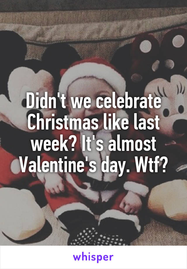 Didn't we celebrate Christmas like last week? It's almost Valentine's day. Wtf?