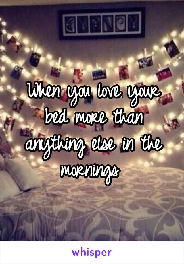 When you love your bed more than anything else in the mornings