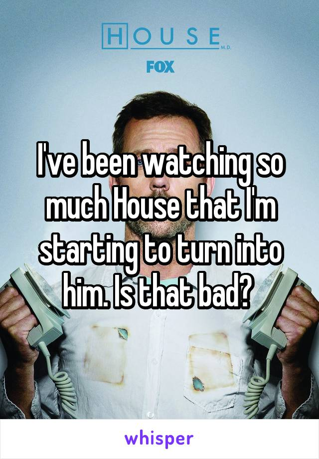 I've been watching so much House that I'm starting to turn into him. Is that bad?
