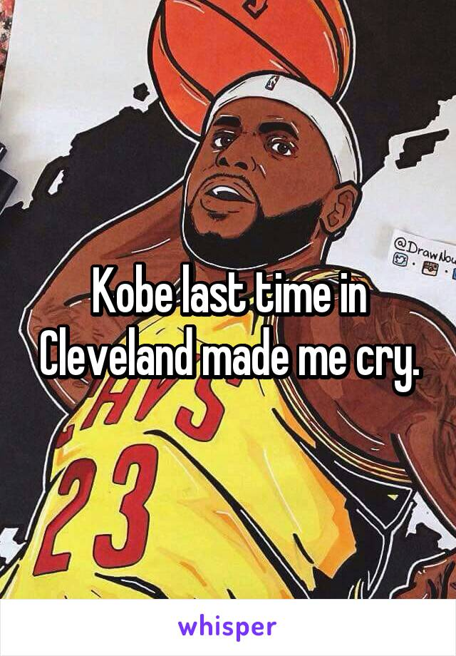 Kobe last time in Cleveland made me cry.