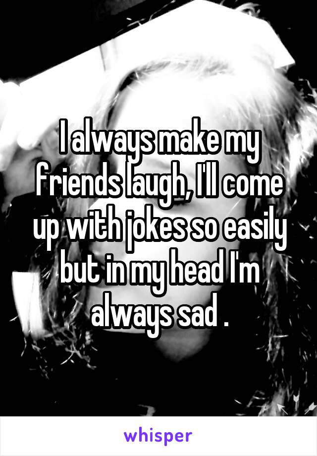 I always make my friends laugh, I'll come up with jokes so easily but in my head I'm always sad .