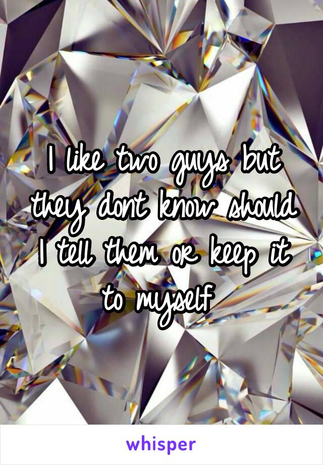 I like two guys but they dont know should I tell them or keep it to myself