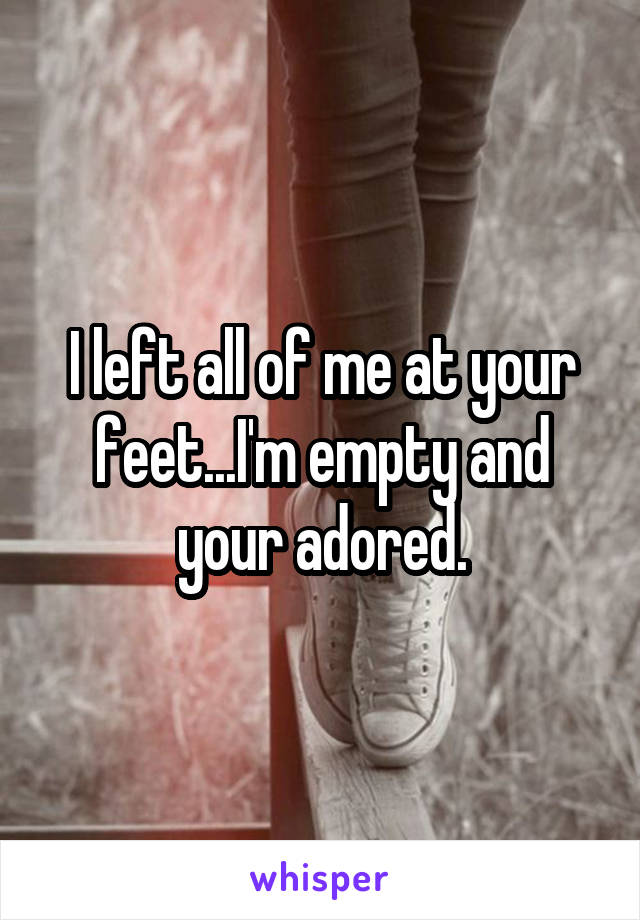 I left all of me at your feet...I'm empty and your adored.