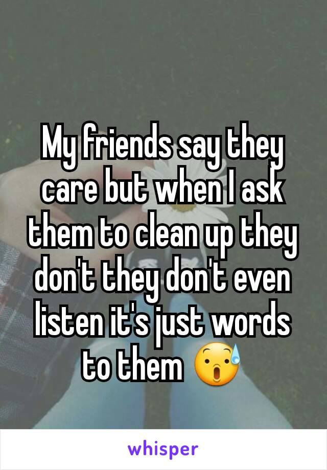My friends say they care but when I ask them to clean up they don't they don't even listen it's just words to them 😰