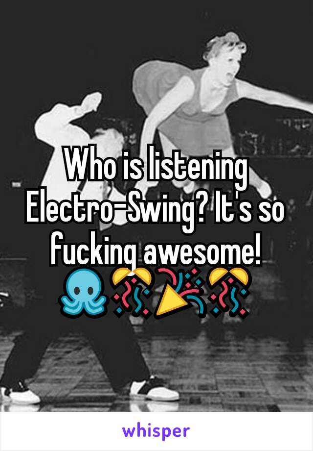 Who is listening Electro-Swing? It's so fucking awesome! 🐙🎊🎉🎊