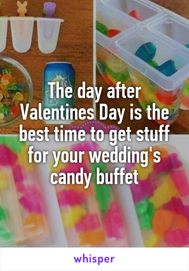 The day after Valentines Day is the best time to get stuff for your wedding's candy buffet