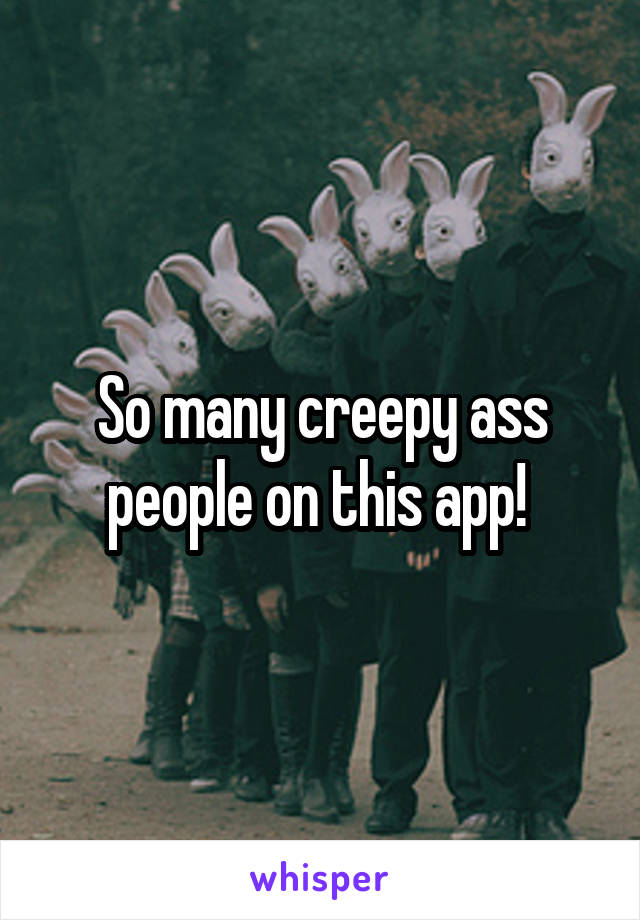 So many creepy ass people on this app!