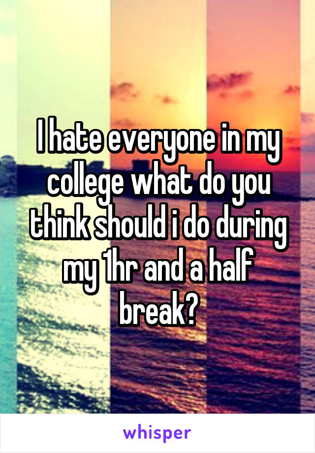 I hate everyone in my college what do you think should i do during my 1hr and a half break?