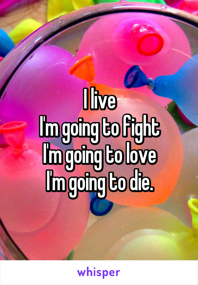 I live I'm going to fight I'm going to love I'm going to die.