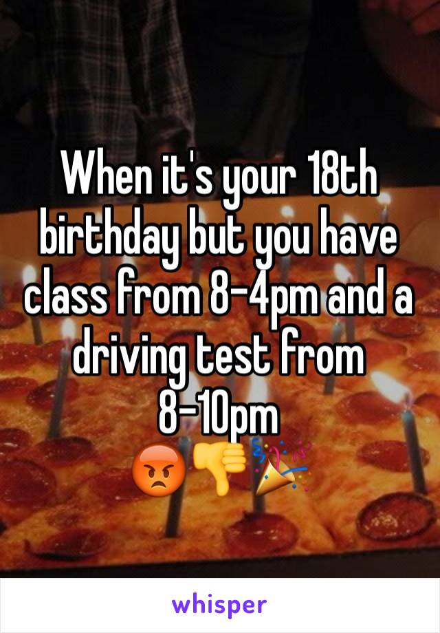 When it's your 18th birthday but you have class from 8-4pm and a driving test from 8-10pm 😡👎🎉