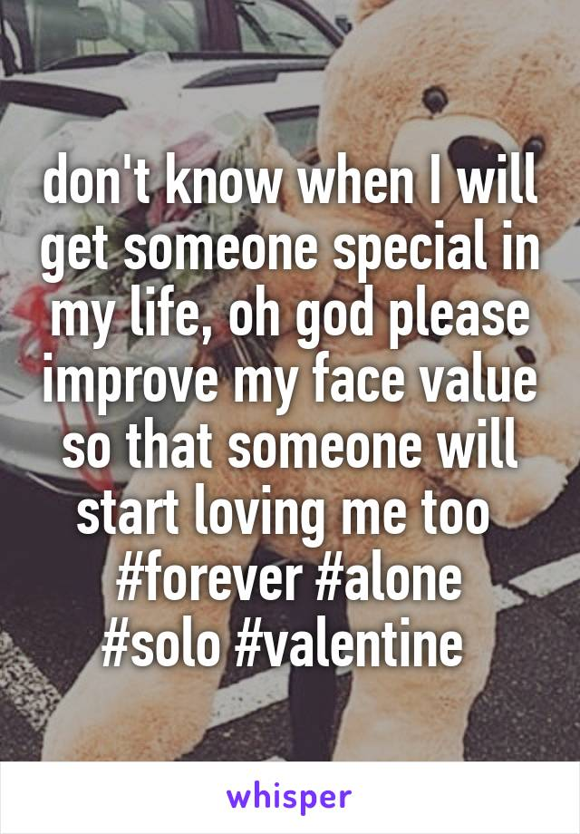 don't know when I will get someone special in my life, oh god please improve my face value so that someone will start loving me too  #forever #alone #solo #valentine