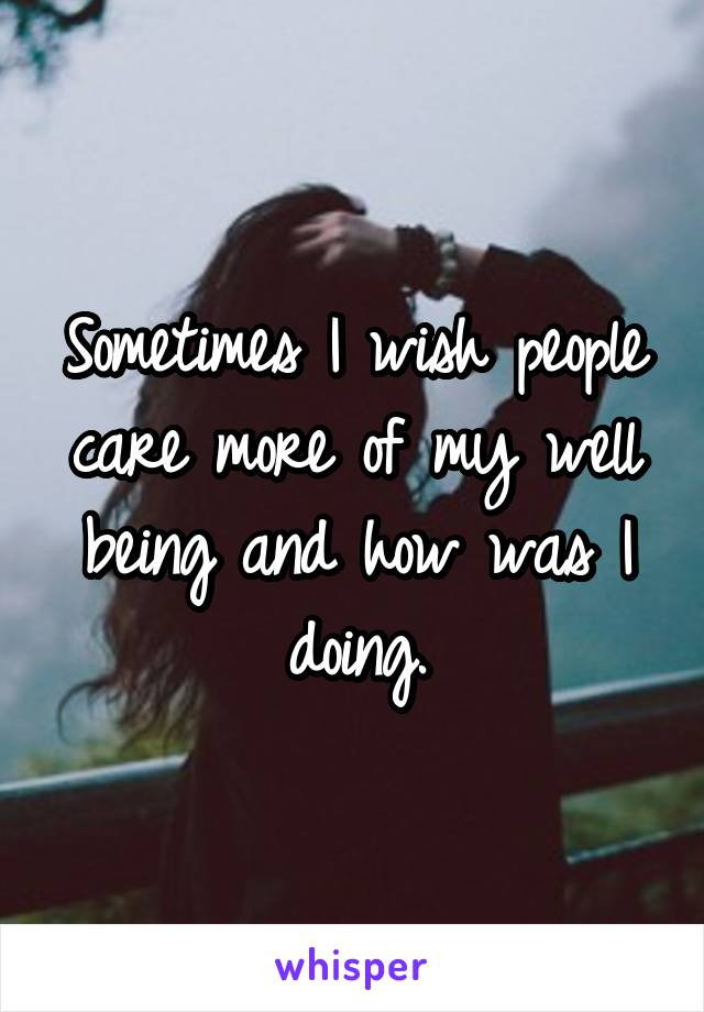 Sometimes I wish people care more of my well being and how was I doing.