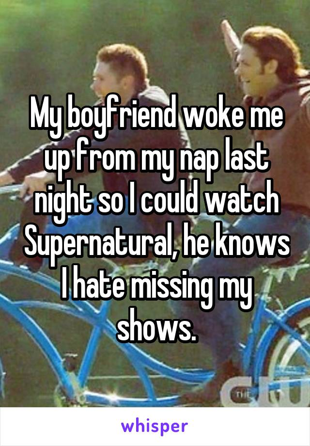 My boyfriend woke me up from my nap last night so I could watch Supernatural, he knows I hate missing my shows.