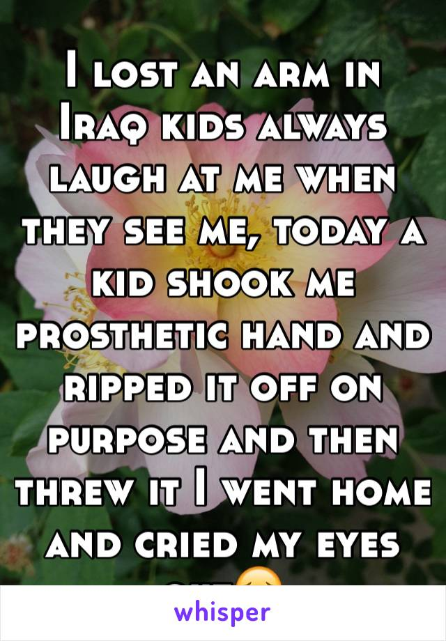 I lost an arm in Iraq kids always laugh at me when they see me, today a kid shook me prosthetic hand and ripped it off on purpose and then threw it I went home and cried my eyes out😔