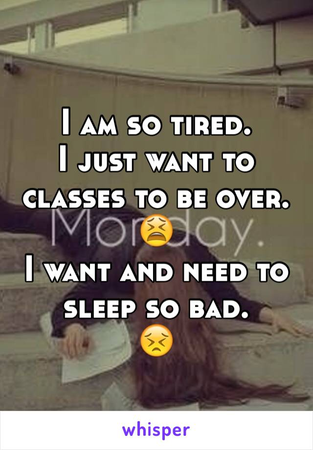 I am so tired.  I just want to classes to be over.  😫 I want and need to sleep so bad.  😣